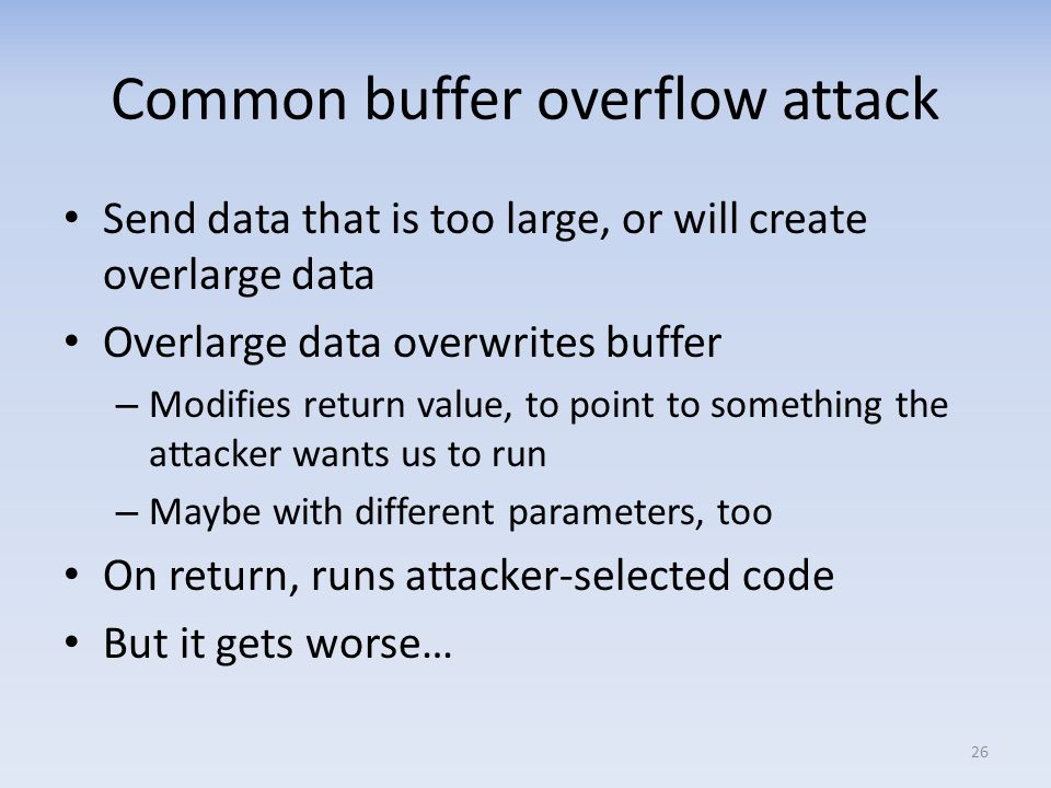 Common buffer overflow attack Send data that is too large, or will create overlarge data Overlarge data overwrites buffer – Modifies return value, to