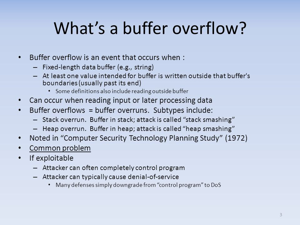 Buffer overflow incidents (just a sample!) 1988: Morris worm – took down Internet – Includes buffer overflow via gets() in fingerd 1998: University of Washington IMAP (mail) server 1999: RSA crypto reference implementation – Subverted PGP, OpenSSH, Apaches ModSSL, etc.