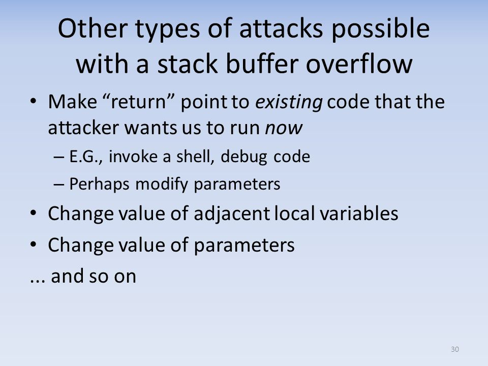 Other types of attacks possible with a stack buffer overflow Make return point to existing code that the attacker wants us to run now – E.G., invoke a