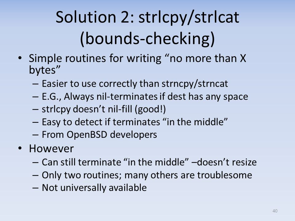 Solution 2: strlcpy/strlcat (bounds-checking) Simple routines for writing no more than X bytes – Easier to use correctly than strncpy/strncat – E.G.,