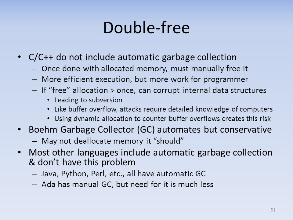 Double-free C/C++ do not include automatic garbage collection – Once done with allocated memory, must manually free it – More efficient execution, but