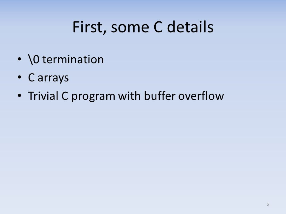 First, some C details \0 termination C arrays Trivial C program with buffer overflow 6