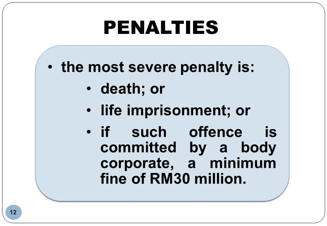 PENALTIES the most severe penalty is: death; or life imprisonment; or if such offence is committed by a body corporate, a minimum fine of RM30 million