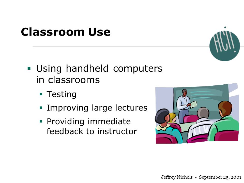 Jeffrey Nichols September 25, 2001 Classroom Use Using handheld computers in classrooms Testing Improving large lectures Providing immediate feedback