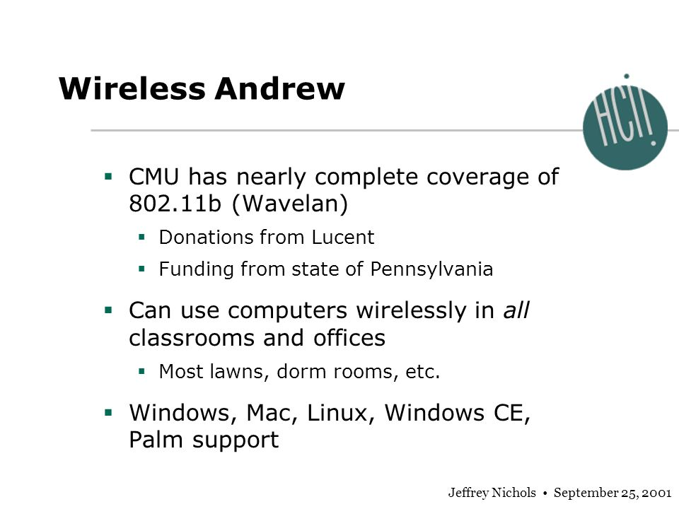 Jeffrey Nichols September 25, 2001 Wireless Andrew CMU has nearly complete coverage of 802.11b (Wavelan) Donations from Lucent Funding from state of P