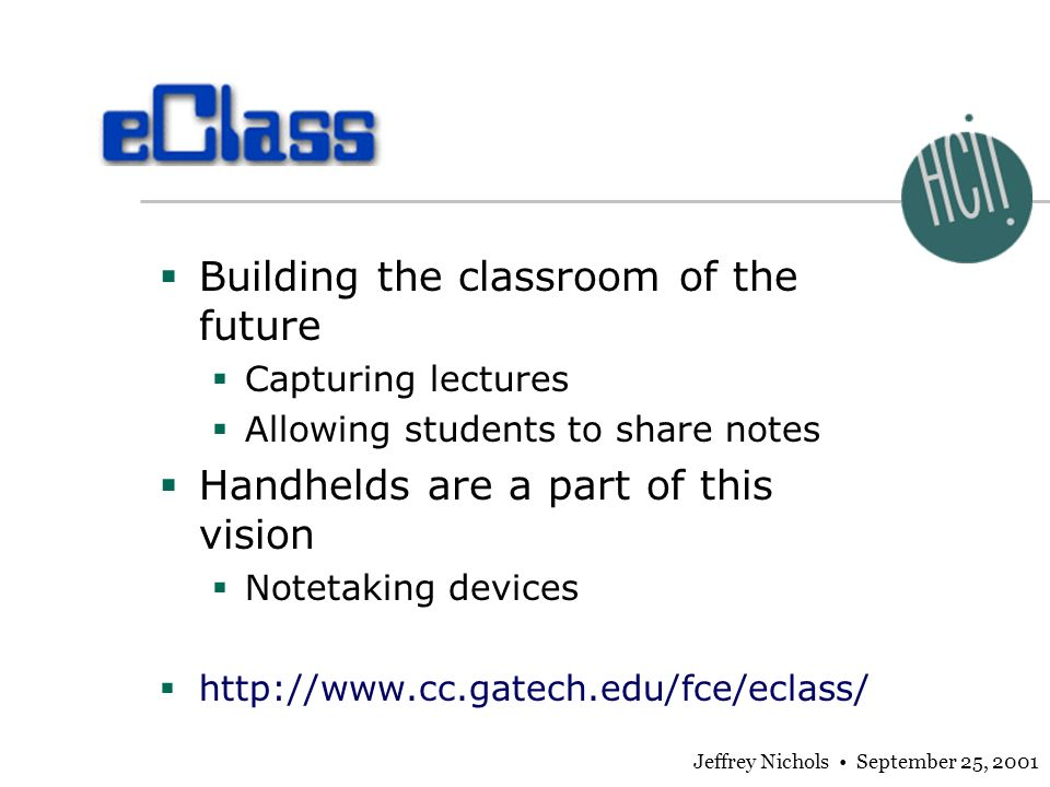 Jeffrey Nichols September 25, 2001 Building the classroom of the future Capturing lectures Allowing students to share notes Handhelds are a part of th
