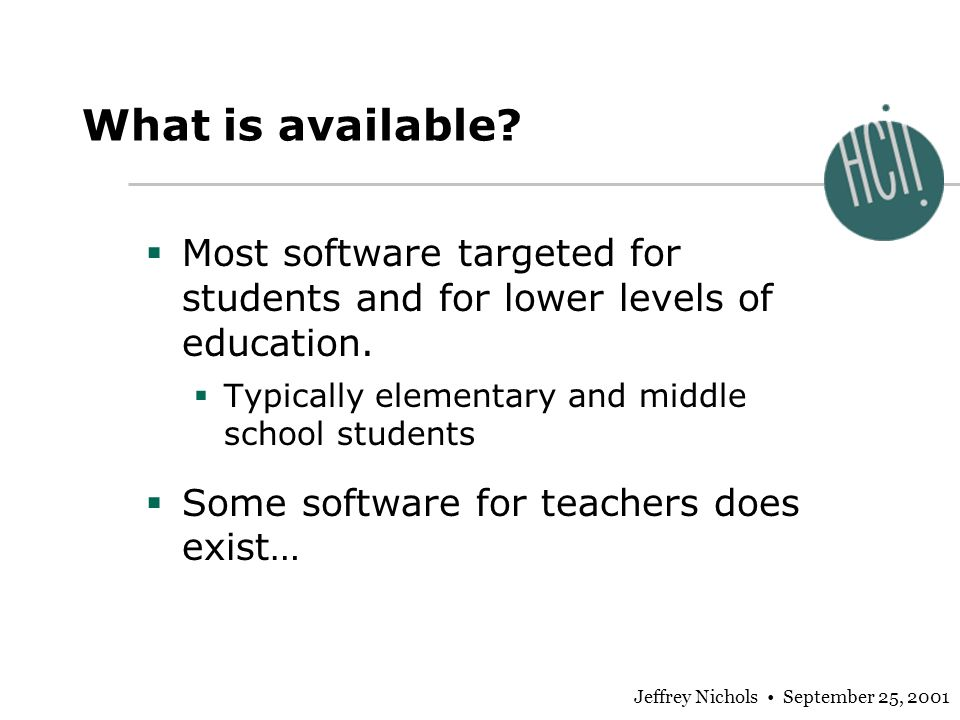 Jeffrey Nichols September 25, 2001 What is available? Most software targeted for students and for lower levels of education. Typically elementary and