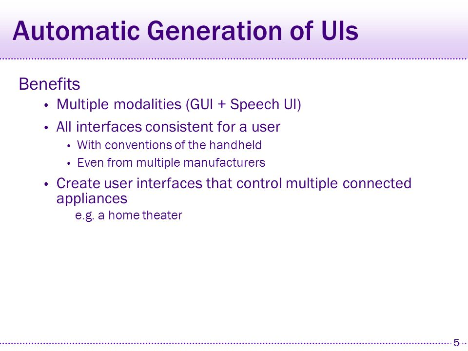 5 Automatic Generation of UIs Benefits Multiple modalities (GUI + Speech UI) All interfaces consistent for a user With conventions of the handheld Even from multiple manufacturers Create user interfaces that control multiple connected appliances e.g.