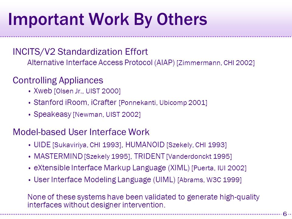 6 Important Work By Others INCITS/V2 Standardization Effort Alternative Interface Access Protocol (AIAP) [Zimmermann, CHI 2002] Controlling Appliances Xweb [Olsen Jr., UIST 2000] Stanford iRoom, iCrafter [Ponnekanti, Ubicomp 2001] Speakeasy [Newman, UIST 2002] Model-based User Interface Work UIDE [Sukaviriya, CHI 1993], HUMANOID [Szekely, CHI 1993] MASTERMIND [Szekely 1995], TRIDENT [Vanderdonckt 1995] eXtensible Interface Markup Language (XIML) [Puerta, IUI 2002] User Interface Modeling Language (UIML) [Abrams, W3C 1999] None of these systems have been validated to generate high-quality interfaces without designer intervention.