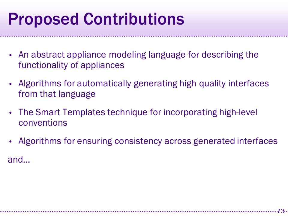 72 Proposed Schedule March 2004 September 1 2 3 4 5 6 7 8 1Interface consistency 2Smart Templates 3Preliminary user studies with GM vehicle interfaces 4Improve robustness and quality of interface generators on all platforms 5Develop distributed task modeling language and multi-appliance user interface generation 6Implement appliances for final user study 7Conduct final user study and iterate UI generation rules, if necessary 8Write dissertation June DecemberMarch 2005 SeptemberDecember 2005