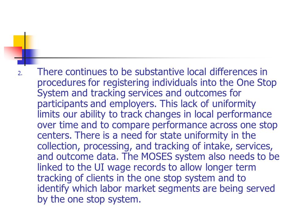2. There continues to be substantive local differences in procedures for registering individuals into the One Stop System and tracking services and ou