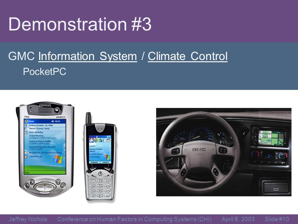 Jeffrey Nichols Conference on Human Factors in Computing Systems (CHI) April 8, 2003 Slide #9 Demonstration #2 Windows Media Player PocketPC, Smartphone