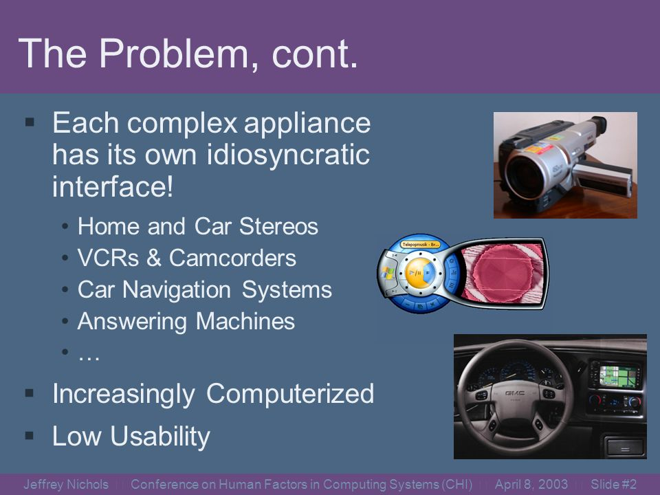 Jeffrey Nichols Conference on Human Factors in Computing Systems (CHI) April 8, 2003 Slide #1 The Problem Appliances are too complex