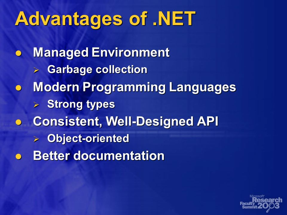 Advantages of.NET Managed Environment Managed Environment Garbage collection Garbage collection Modern Programming Languages Modern Programming Languages Strong types Strong types Consistent, Well-Designed API Consistent, Well-Designed API Object-oriented Object-oriented Better documentation Better documentation