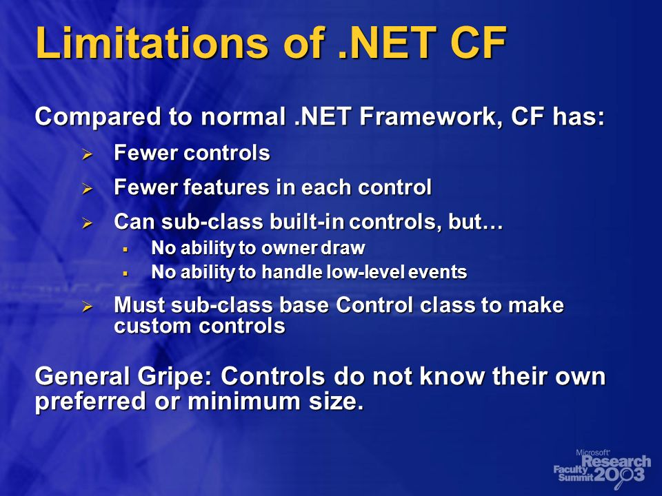 Limitations of.NET CF Compared to normal.NET Framework, CF has: Fewer controls Fewer controls Fewer features in each control Fewer features in each control Can sub-class built-in controls, but… Can sub-class built-in controls, but… No ability to owner draw No ability to owner draw No ability to handle low-level events No ability to handle low-level events Must sub-class base Control class to make custom controls Must sub-class base Control class to make custom controls General Gripe: Controls do not know their own preferred or minimum size.