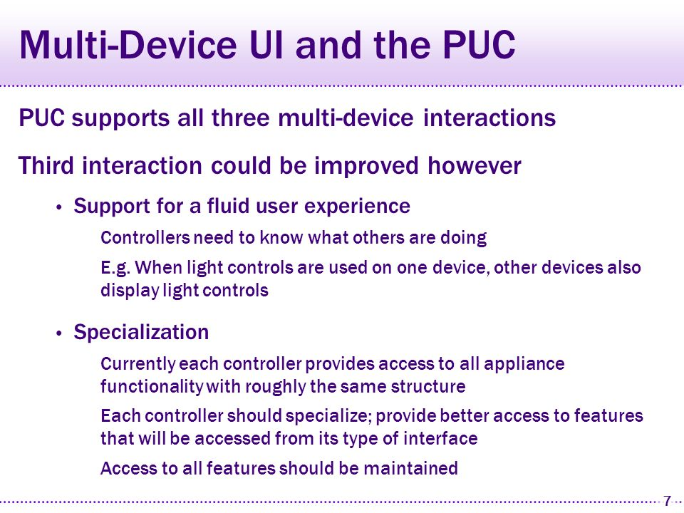 6 Personal Universal Controller (PUC) We have built an automatic interface generation system Abstract specification language Interface generators for multiple platforms PocketPC TabletPC (Desktop) Smartphone Speech (with Speech Graffiti platform) Architecture for controlling real appliances Windows Media Player (shown) Sony DV Camcorder Axis UPnP Pan-Tilt Camera Lutron and X10 Lighting Many others…