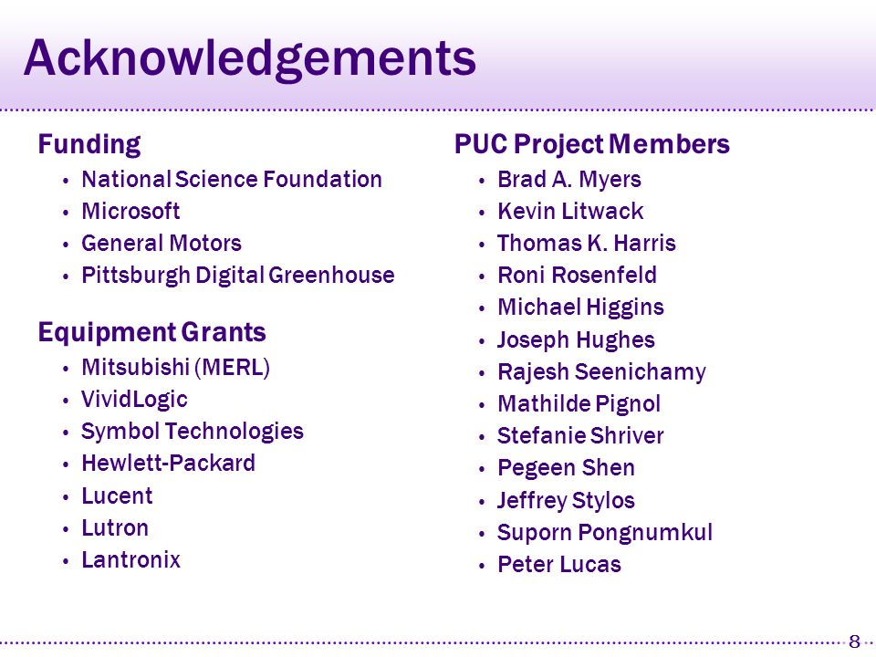 8 Acknowledgements Funding National Science Foundation Microsoft General Motors Pittsburgh Digital Greenhouse Equipment Grants Mitsubishi (MERL) VividLogic Symbol Technologies Hewlett-Packard Lucent Lutron Lantronix PUC Project Members Brad A.