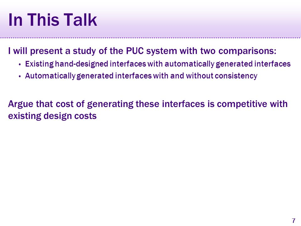 7 In This Talk I will present a study of the PUC system with two comparisons: Existing hand-designed interfaces with automatically generated interfaces Automatically generated interfaces with and without consistency Argue that cost of generating these interfaces is competitive with existing design costs