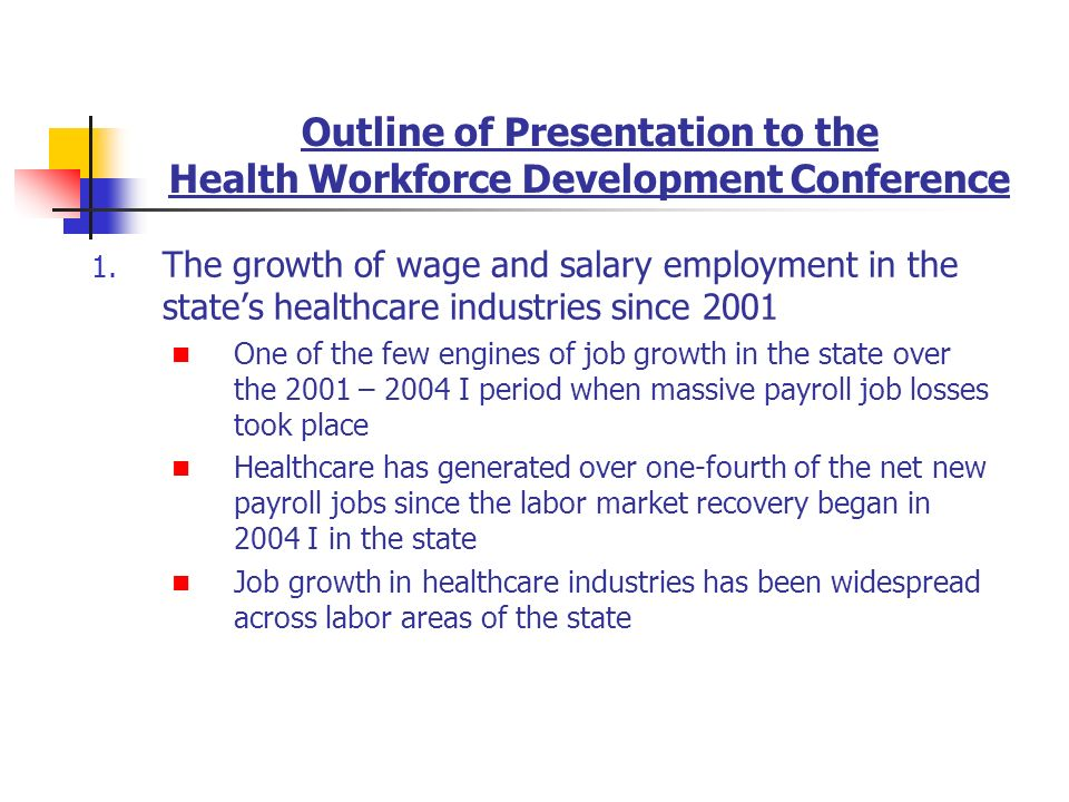Outline of Presentation to the Health Workforce Development Conference 1. The growth of wage and salary employment in the states healthcare industries