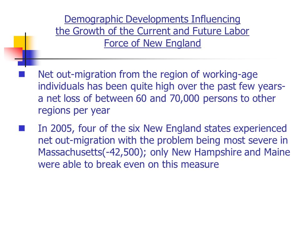 Demographic Developments Influencing the Growth of the Current and Future Labor Force of New England Net out-migration from the region of working-age individuals has been quite high over the past few years- a net loss of between 60 and 70,000 persons to other regions per year In 2005, four of the six New England states experienced net out-migration with the problem being most severe in Massachusetts(-42,500); only New Hampshire and Maine were able to break even on this measure