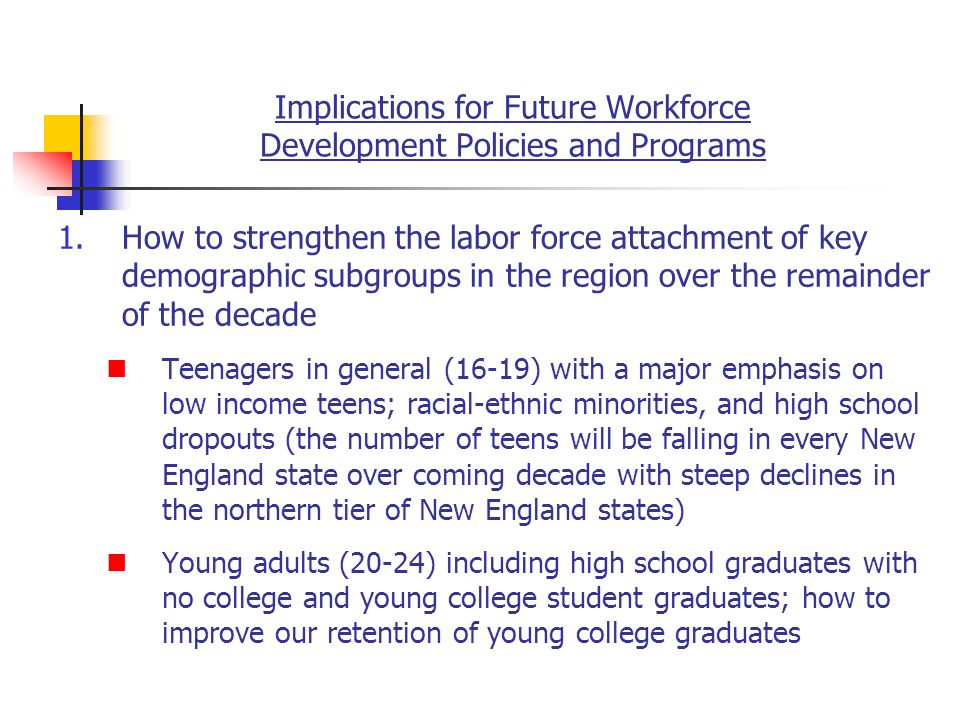 Implications for Future Workforce Development Policies and Programs 1.How to strengthen the labor force attachment of key demographic subgroups in the region over the remainder of the decade Teenagers in general (16-19) with a major emphasis on low income teens; racial-ethnic minorities, and high school dropouts (the number of teens will be falling in every New England state over coming decade with steep declines in the northern tier of New England states) Young adults (20-24) including high school graduates with no college and young college student graduates; how to improve our retention of young college graduates