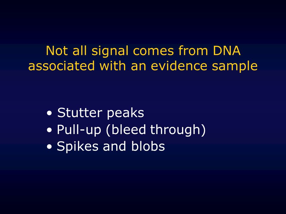 Not all signal comes from DNA associated with an evidence sample Stutter peaks Pull-up (bleed through) Spikes and blobs