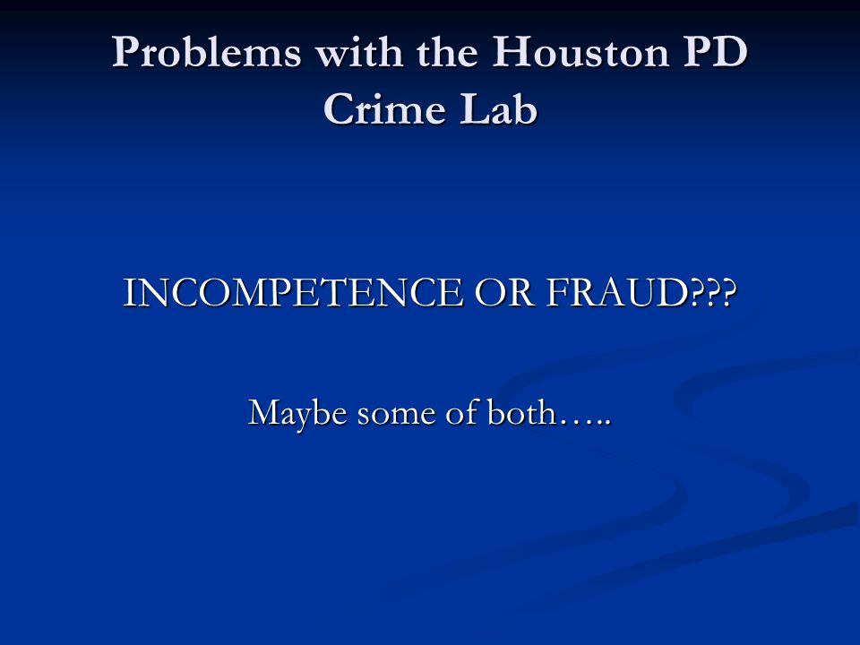 Problems with the Houston PD Crime Lab INCOMPETENCE OR FRAUD Maybe some of both…..