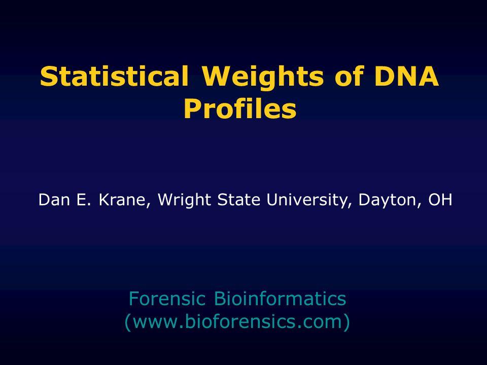 Statistical Weights of DNA Profiles Forensic Bioinformatics (www.bioforensics.com) Dan E. Krane, Wright State University, Dayton, OH