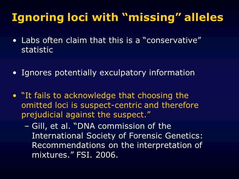 Ignoring loci with missing alleles Labs often claim that this is a conservative statistic Ignores potentially exculpatory information It fails to acknowledge that choosing the omitted loci is suspect-centric and therefore prejudicial against the suspect.