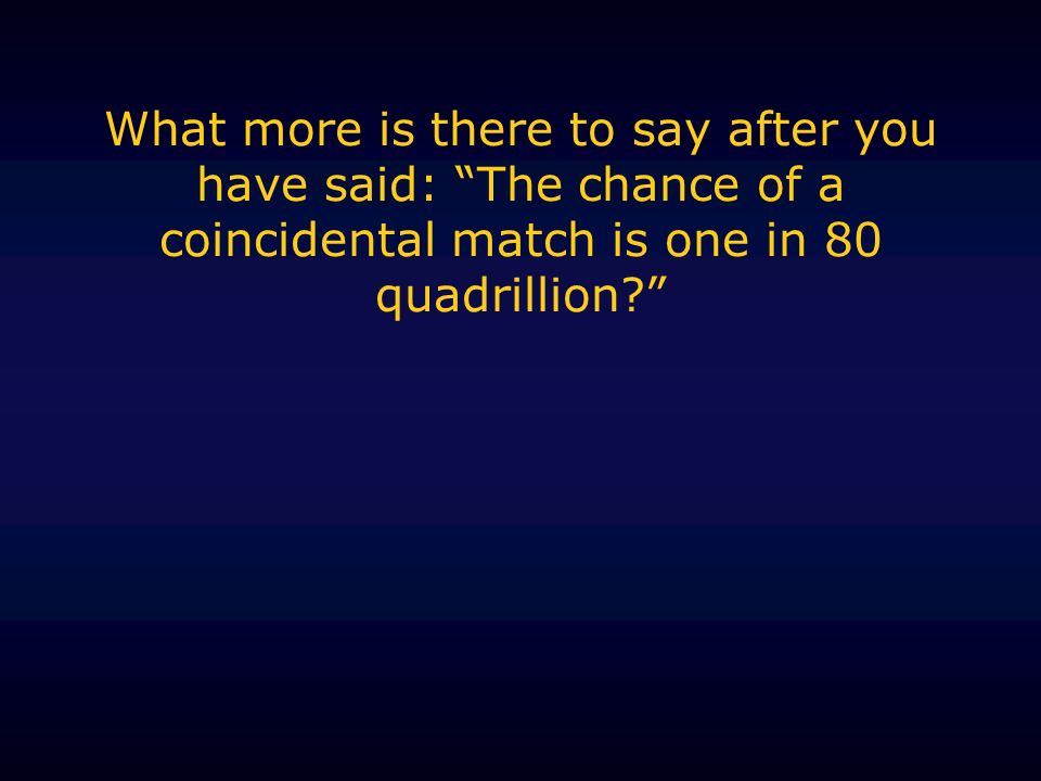 What more is there to say after you have said: The chance of a coincidental match is one in 80 quadrillion?
