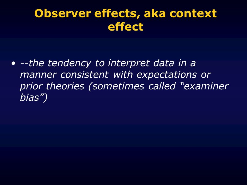 Observer effects, aka context effect --the tendency to interpret data in a manner consistent with expectations or prior theories (sometimes called exa
