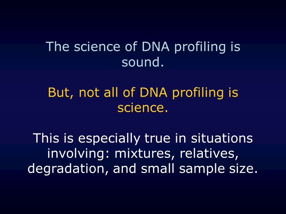 The science of DNA profiling is sound. But, not all of DNA profiling is science. This is especially true in situations involving: mixtures, relatives,