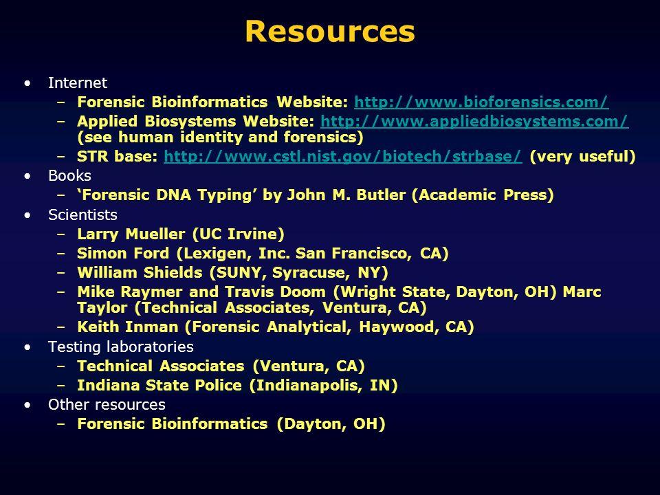 Resources Internet –Forensic Bioinformatics Website: http://www.bioforensics.com/http://www.bioforensics.com/ –Applied Biosystems Website: http://www.appliedbiosystems.com/ (see human identity and forensics)http://www.appliedbiosystems.com/ –STR base: http://www.cstl.nist.gov/biotech/strbase/ (very useful)http://www.cstl.nist.gov/biotech/strbase/ Books –Forensic DNA Typing by John M.