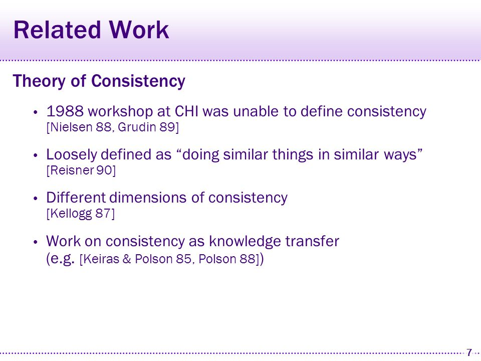 7 Related Work Theory of Consistency 1988 workshop at CHI was unable to define consistency [Nielsen 88, Grudin 89] Loosely defined as doing similar things in similar ways [Reisner 90] Different dimensions of consistency [Kellogg 87] Work on consistency as knowledge transfer (e.g.