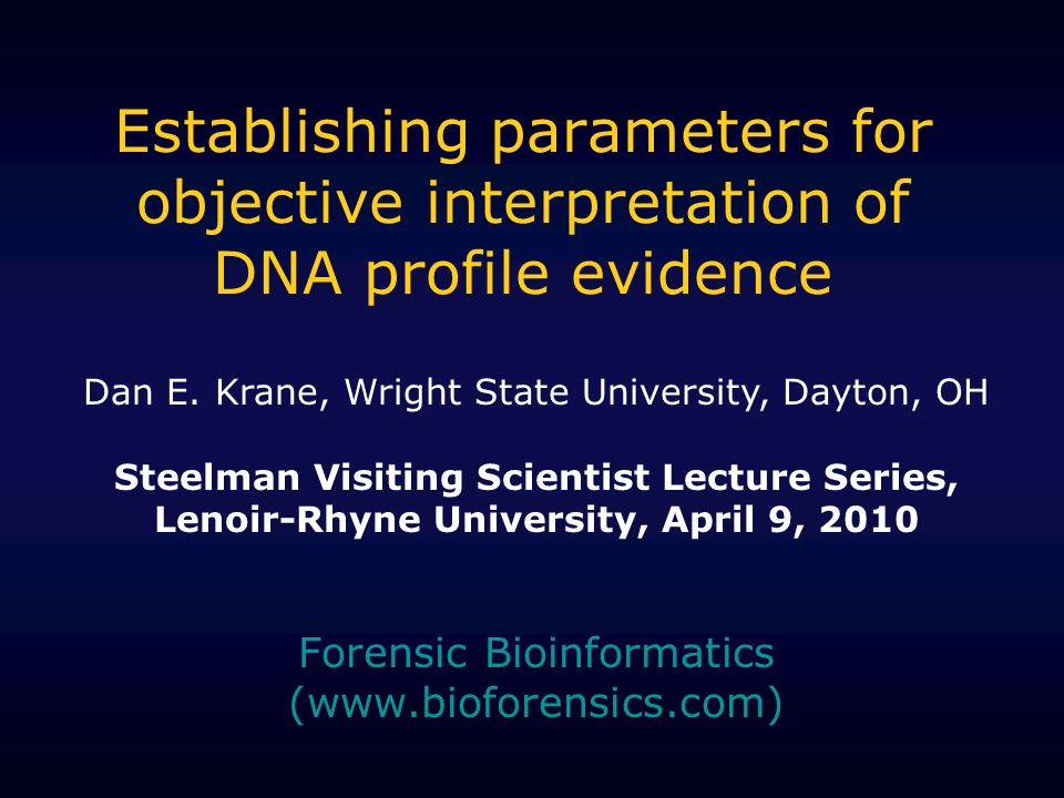 Establishing parameters for objective interpretation of DNA profile evidence Forensic Bioinformatics (www.bioforensics.com) Dan E. Krane, Wright State