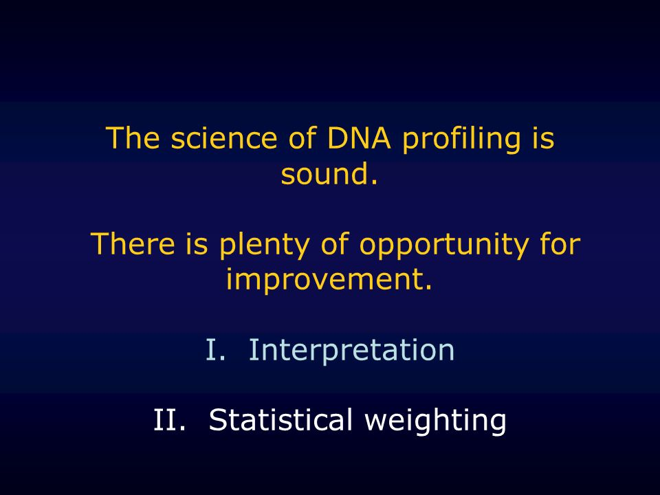 The science of DNA profiling is sound. There is plenty of opportunity for improvement. I. Interpretation II. Statistical weighting