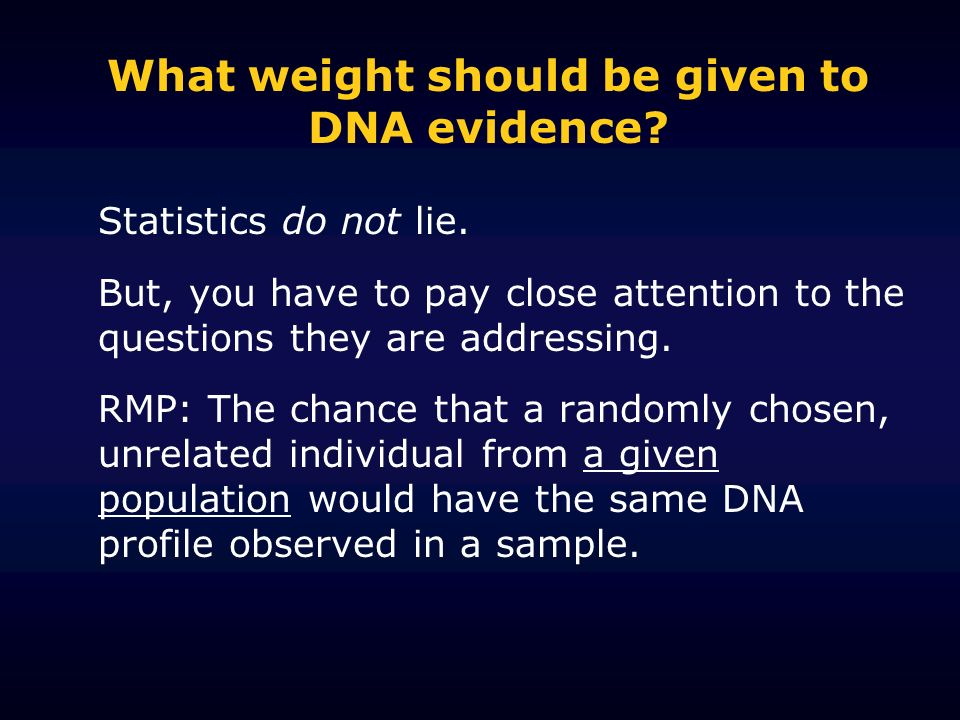 What weight should be given to DNA evidence? Statistics do not lie. But, you have to pay close attention to the questions they are addressing. RMP: Th