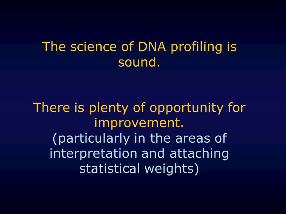 The science of DNA profiling is sound. There is plenty of opportunity for improvement. (particularly in the areas of interpretation and attaching stat
