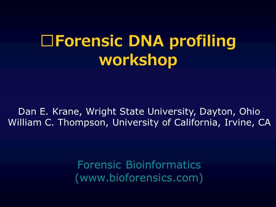 Forensic DNA profiling workshop Forensic Bioinformatics (www.bioforensics.com) Dan E. Krane, Wright State University, Dayton, Ohio William C. Thompson