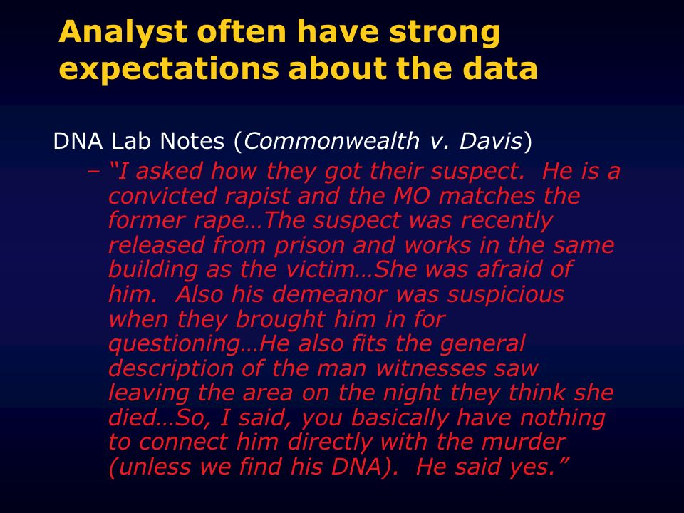 Analyst often have strong expectations about the data DNA Lab Notes (Commonwealth v. Davis) –I asked how they got their suspect. He is a convicted rap
