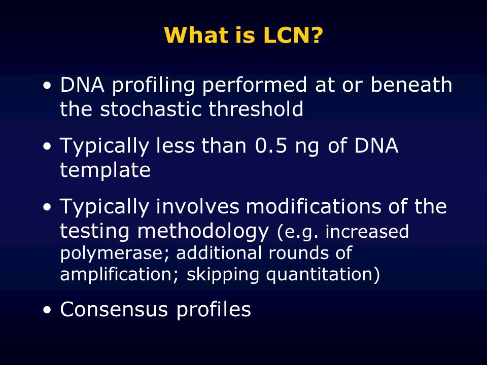 What is LCN? DNA profiling performed at or beneath the stochastic threshold Typically less than 0.5 ng of DNA template Typically involves modification