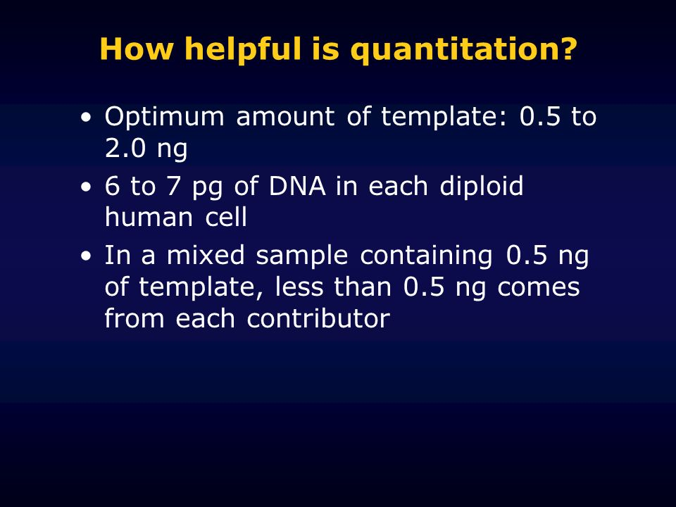 How helpful is quantitation? Optimum amount of template: 0.5 to 2.0 ng 6 to 7 pg of DNA in each diploid human cell In a mixed sample containing 0.5 ng