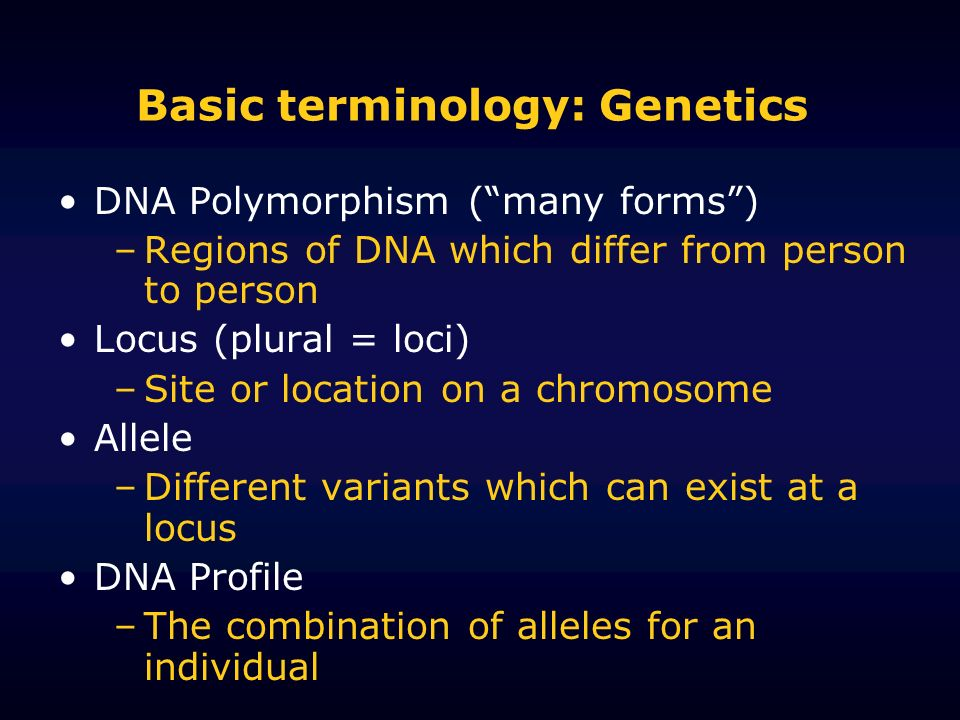 Basic terminology: Genetics DNA Polymorphism (many forms) –Regions of DNA which differ from person to person Locus (plural = loci) –Site or location o