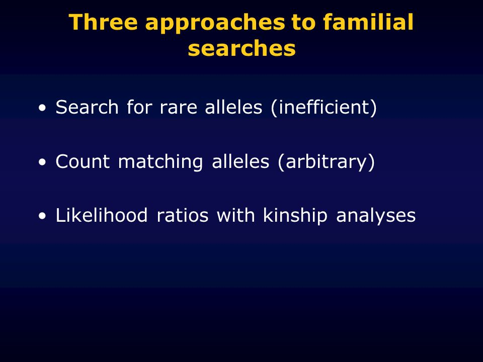 Three approaches to familial searches Search for rare alleles (inefficient) Count matching alleles (arbitrary) Likelihood ratios with kinship analyses