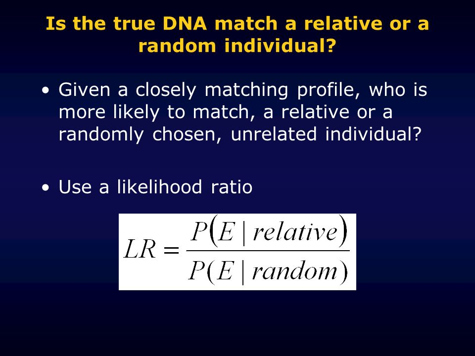Is the true DNA match a relative or a random individual? Given a closely matching profile, who is more likely to match, a relative or a randomly chose