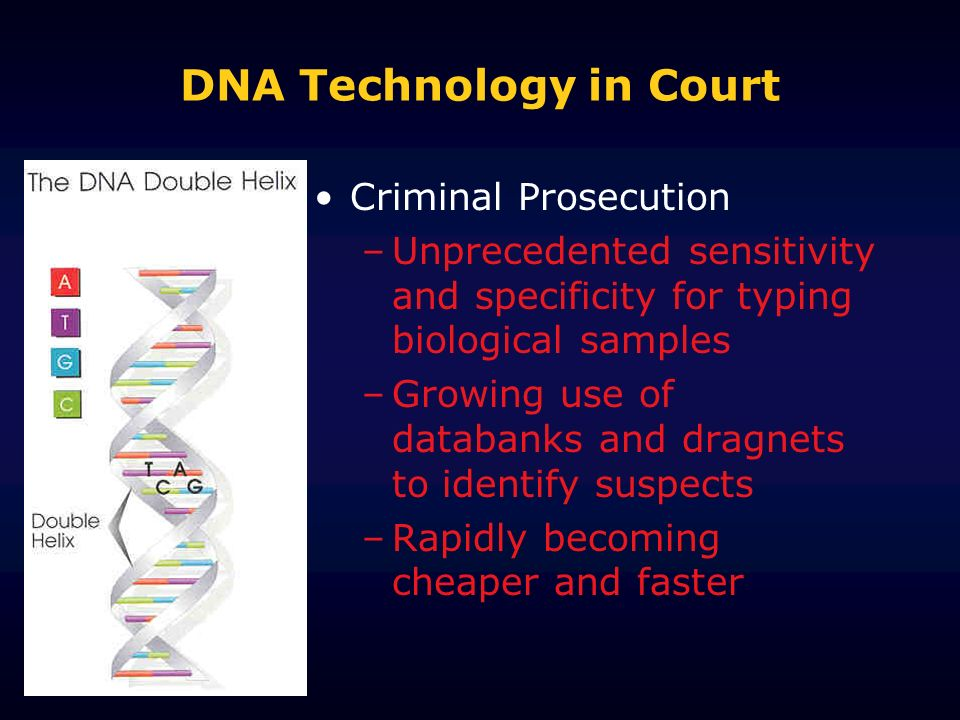 DNA Technology in Court Criminal Prosecution –Unprecedented sensitivity and specificity for typing biological samples –Growing use of databanks and dr