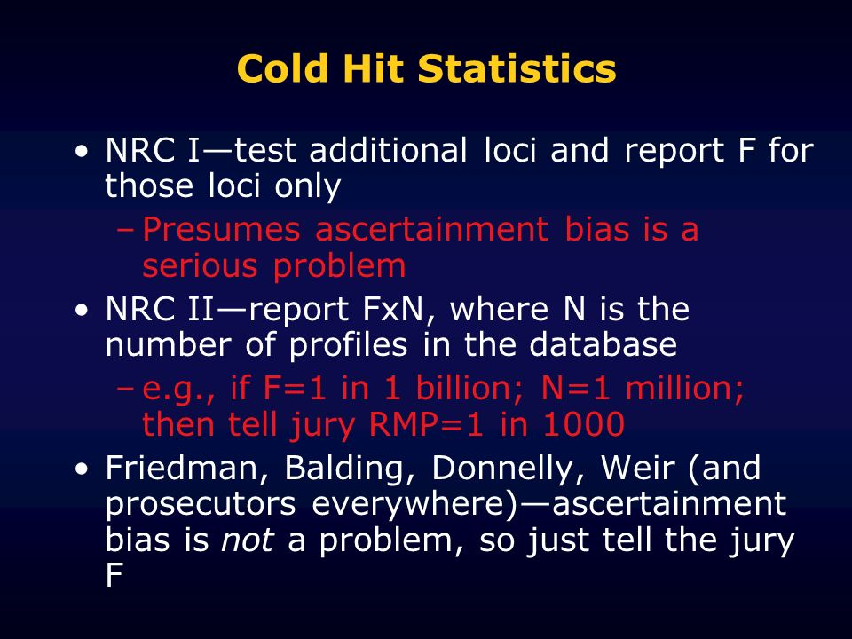 Cold Hit Statistics NRC Itest additional loci and report F for those loci only –Presumes ascertainment bias is a serious problem NRC IIreport FxN, whe