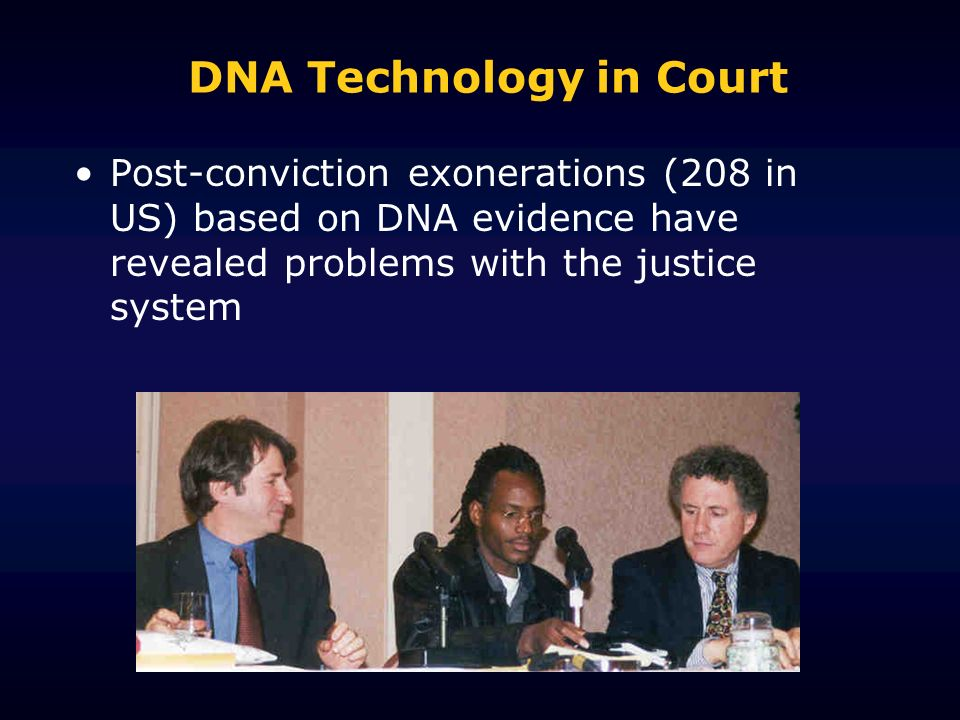 DNA Technology in Court Post-conviction exonerations (208 in US) based on DNA evidence have revealed problems with the justice system
