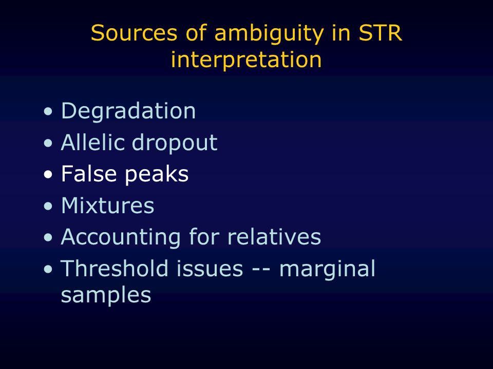 Sources of ambiguity in STR interpretation Degradation Allelic dropout False peaks Mixtures Accounting for relatives Threshold issues -- marginal samp