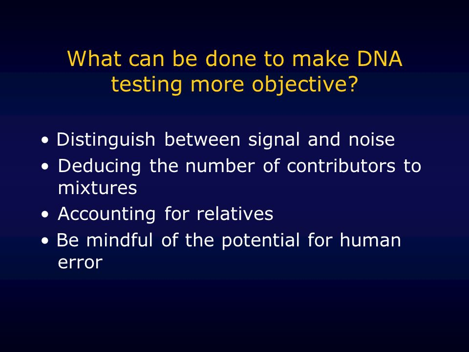 What can be done to make DNA testing more objective? Distinguish between signal and noise Deducing the number of contributors to mixtures Accounting f